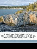 A Writer of Attic Prose; Models from Xenophon, Exercises and Guide, a Vocabulary of Attic Prose Usage - Flagg, Isaac
