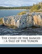 The Chief of the Ranges: A Tale of the Yukon - Cody, H. A. 1872-1948