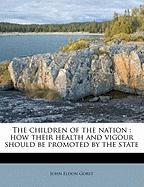 The Children of the Nation: How Their Health and Vigour Should Be Promoted by the State - Gorst, John Eldon