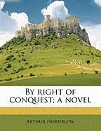 By Right of Conquest; A Novel - Hornblow, Arthur
