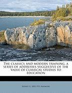 The Classics and Modern Training, a Series of Addresses Suggestive of the Value of Classical Studies to Education - Ashmore, Sidney G. 1852-1911