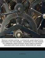 Biggle Horse Book: A Concise and Practical Treatise on the Horse; Adapted to the Needs of Farmers and Others Who Have a Kindly Regard for - Biggle, Jacob