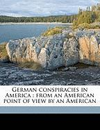 German Conspiracies in America: From an American Point of View by an American - Skaggs, William Henry