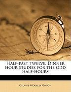 Half-Past Twelve. Dinner Hour Studies for the Odd Half-Hours - Gough, George Woolley