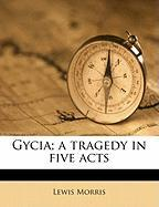 Gycia; A Tragedy in Five Acts - Morris, Lewis
