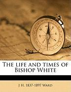 The Life and Times of Bishop White - Ward, J. H.