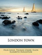 London Town - Leigh, Felix; Crane, Thomas; Houghton, Ellen Elizabeth