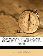 Old Manors in the Colony of Maryland: First-Second Series - Sioussat, Annie Leakin