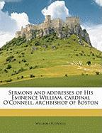 Sermons and Addresses of His Eminence William, Cardinal O'Connell, Archbishop of Boston - O'Connell, William