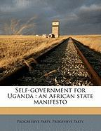 Self-Government for Uganda: An African State Manifesto - Party, Progressive; Party, Progessive