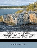 Sous Le Danebrog: Souvenirs de La Vie Militaire En Danemark, 1894-1899 - Guise, Jean D.