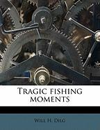 Tragic Fishing Moments - Dilg, Will H.