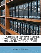 The Witness of History to Christ, Five Sermons Preached Before the University of Cambridge - Farrar, Frederic William
