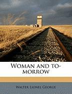 Woman and To-Morrow - George, Walter Lionel