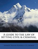 A Guide to the Law of Betting Civil & Criminal. - Rowsell, Herbert Walter; Moran, C. G.