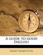 A Guide to Good English - Utter, Robert Palfrey