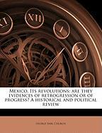 Mexico. Its Revolutions: Are They Evidences of Retrogression or of Progress? a Historical and Political Review - Church, George Earl
