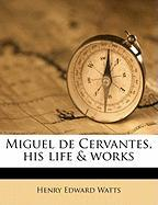 Miguel de Cervantes, His Life & Works - Watts, Henry Edward