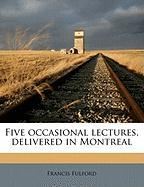 Five Occasional Lectures, Delivered in Montreal - Fulford, Francis