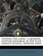Feeding the Lambs: A Quarter-Century Memorial of the Eliot Sabbath School, Roxbury, Mass - Church, Eliot; Thompson, A. C. 1812