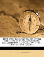 First Latin Book and Reader: Bwith the Nepos and Caesar Selections Prescribed for Matriculation in the University of Toronto - Henderson, John; Fletcher, J. 1850-1917