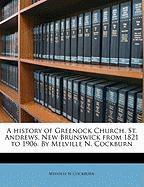 A History of Greenock Church, St. Andrews, New Brunswick from 1821 to 1906. by Melville N. Cockburn - Cockburn, Melville N.