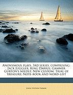 Anonymous Plays. 3rd Series, Comprising: Jack Juggler; King Darius; Gammer Gurton's Needle; New Custom; Trial of Treasure; Note-Book and Word-List - Farmer, John Stephen