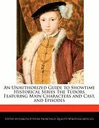 An Unauthorized Guide to Showtime Historical Series the Tudors Featuring Main Characters and Cast, and Episodes - Stevens, Dakota