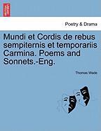Mundi Et Cordis de Rebus Sempiternis Et Temporariis Carmina. Poems and Sonnets.-Eng. - Wade, Thomas