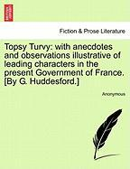 Topsy Turvy: With Anecdotes and Observations Illustrative of Leading Characters in the Present Government of France. [By G. Huddesf - Anonymous