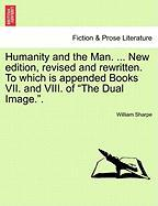 Humanity and the Man. ... New Edition, Revised and Rewritten. to Which Is Appended Books VII. and VIII. of