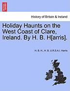 Holiday Haunts on the West Coast of Clare, Ireland. by H. B. H[arris]. - H, H. B.; Harris, H. B. U. R. S. a. I.
