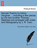 Secular Poems by Henry Vaughan ... Including a Few Pieces by His Twin-Brother Thomas ... Selected and Arranged with Notes and Bibliography by J. R. Tu - Vaughan, Henry Brine; Tutin, John