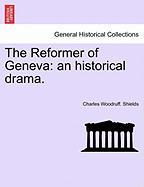 The Reformer of Geneva: An Historical Drama. - Shields, Charles Woodruff