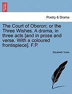 The Court of Oberon; Or the Three Wishes. a Drama, in Three Acts [And in Prose and Verse. with a Coloured Frontispiece]. F.P. - Yorke, Elizabeth