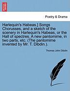 Harlequin's Habeas.] Songs Chorusses, and a Sketch of the Scenery in Harlequin's Habeas, or the Hall of Spectres. a New Pantomime, in Two Parts, Etc. - Dibdin, Thomas John