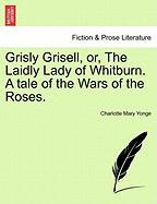 Grisly Grisell, Or, the Laidly Lady of Whitburn. a Tale of the Wars of the Roses. - Yonge, Charlotte Mary