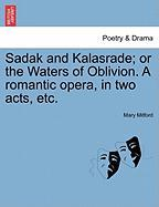 Sadak and Kalasrade; Or the Waters of Oblivion. a Romantic Opera, in Two Acts, Etc. - Mitford, Mary