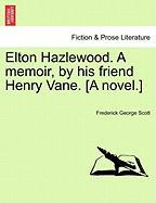 Elton Hazlewood. a Memoir, by His Friend Henry Vane. [A Novel.] - Scott, Frederick George