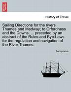 Sailing Directions for the Rivers Thames and Medway; To Orfordness and the Downs, ... Preceded by an Abstract of the Rules and Bye-Laws for the Regula - Anonymous