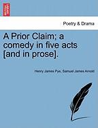 A Prior Claim; A Comedy in Five Acts [And in Prose]. - Pye, Henry James; Arnold, Samuel James
