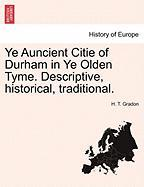 Ye Auncient Citie of Durham in Ye Olden Tyme. Descriptive, Historical, Traditional. - Gradon, H. T.