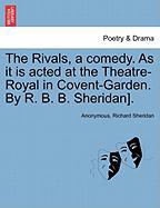 The Rivals, a Comedy. as It Is Acted at the Theatre-Royal in Covent-Garden. by R. B. B. Sheridan]. - Anonymous; Sheridan, Richard