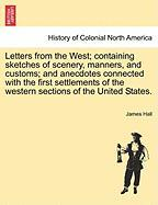 Letters from the West; Containing Sketches of Scenery, Manners, and Customs; And Anecdotes Connected with the First Settlements of the Western Section - Hall, James