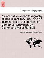 A  Dissertation on the Topography of the Plain of Troy, Including an Examination of the Opinions of Demetrius, Chevalier, Dr. Clarke, and Major Renne - MacLaren, Charles; Clarke, Edward