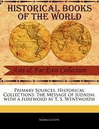 Primary Sources, Historical Collections: The Message of Judaism, with a Foreword by T. S. Wentworth - Joseph, Morris