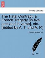 The Fatal Contract, a French Tragedy [In Five Acts and in Verse], Etc. [Edited by A. T. and A. P.] - Hemings, William; P, A.