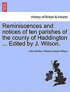 Reminiscences and Notices of Ten Parishes of the County of Haddington ... Edited by J. Wilson. - Martine, John; Wilson, Edward Joseph