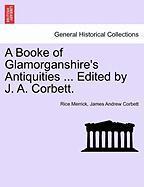 A Booke of Glamorganshire's Antiquities ... Edited by J. A. Corbett. - Merrick, Rice; Corbett, James Andrew