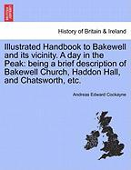 Illustrated Handbook to Bakewell and Its Vicinity. a Day in the Peak: Being a Brief Description of Bakewell Church, Haddon Hall, and Chatsworth, Etc. - Cockayne, Andreas Edward